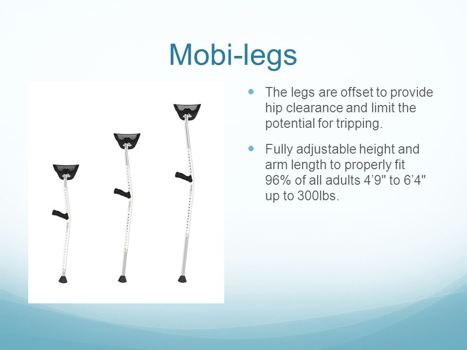 Mobi-legs The legs are offset to provide hip clearance and limit the potential for tripping.