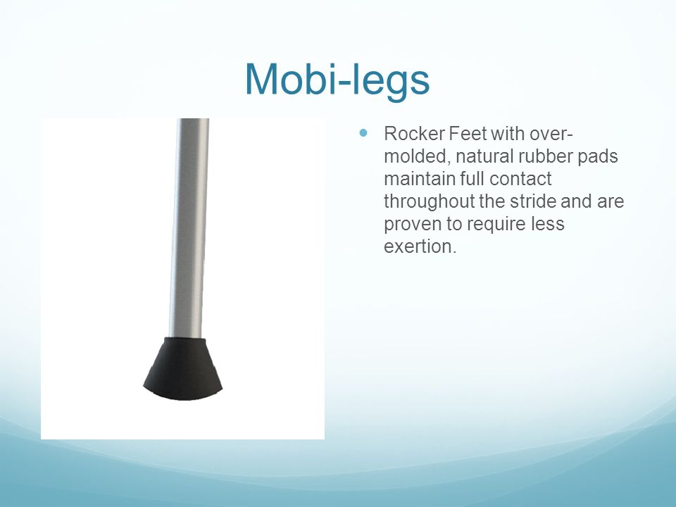 Mobi-legs Rocker Feet with over- molded, natural rubber pads maintain full contact throughout the stride and are proven to require less exertion.