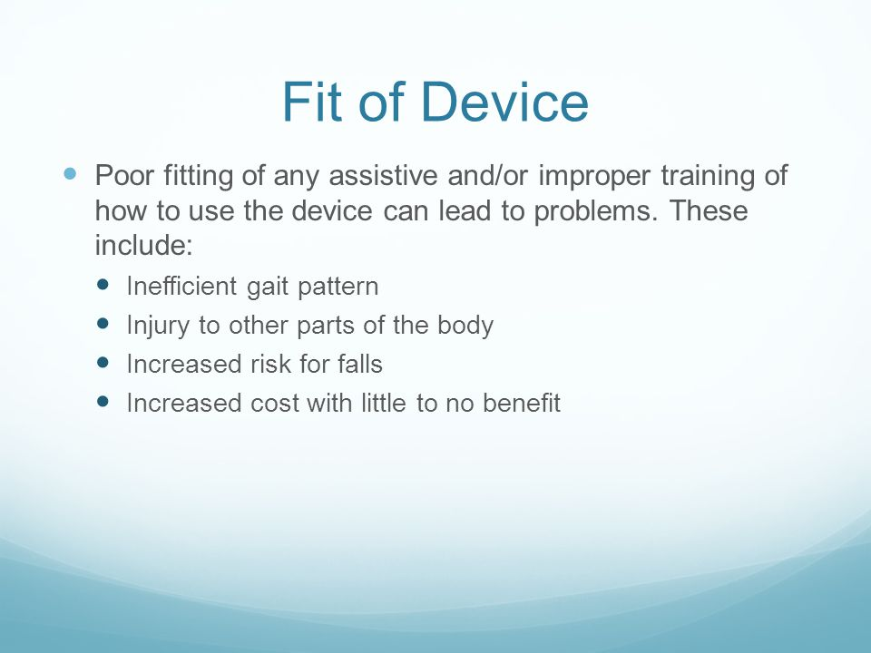 Fit of Device Poor fitting of any assistive and/or improper training of how to use the device can lead to problems. These include: