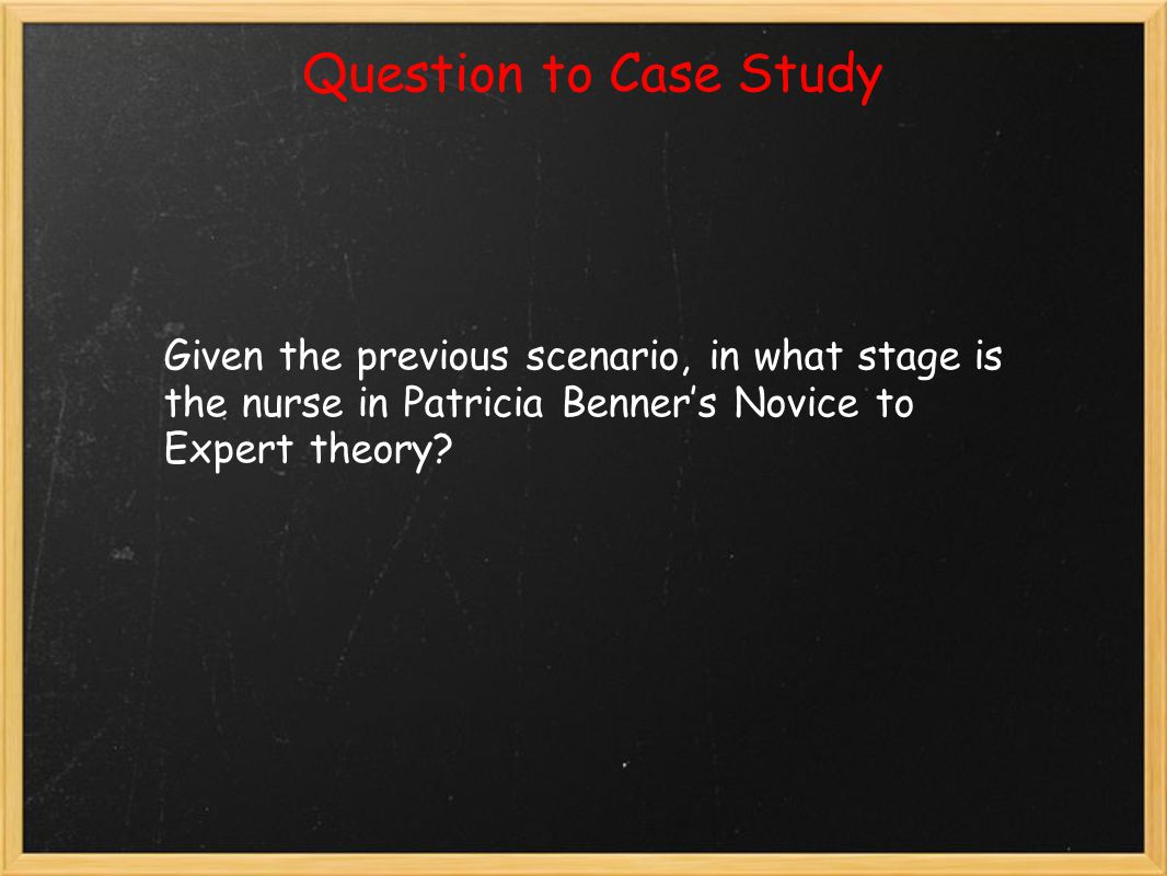 Question to Case Study Given the previous scenario, in what stage is the nurse in Patricia Benner's Novice to Expert theory