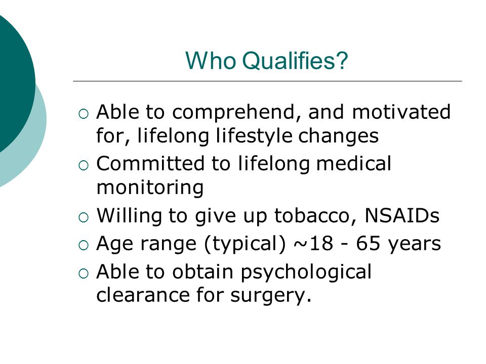 Who Qualifies Able to comprehend, and motivated for, lifelong lifestyle changes. Committed to lifelong medical monitoring.