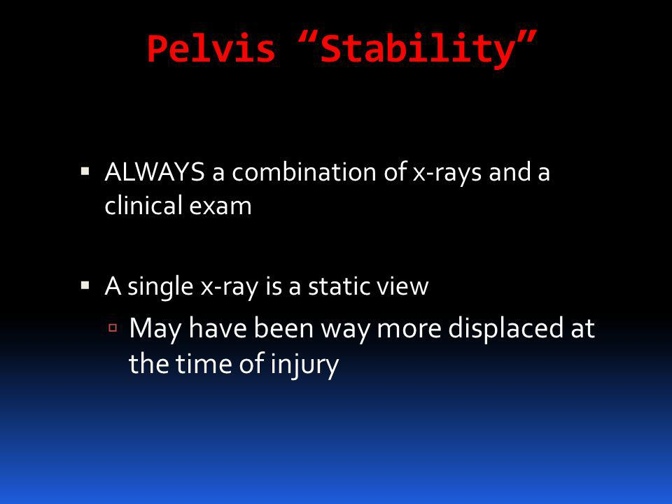 Pelvis Stability ALWAYS a combination of x-rays and a clinical exam. A single x-ray is a static view.