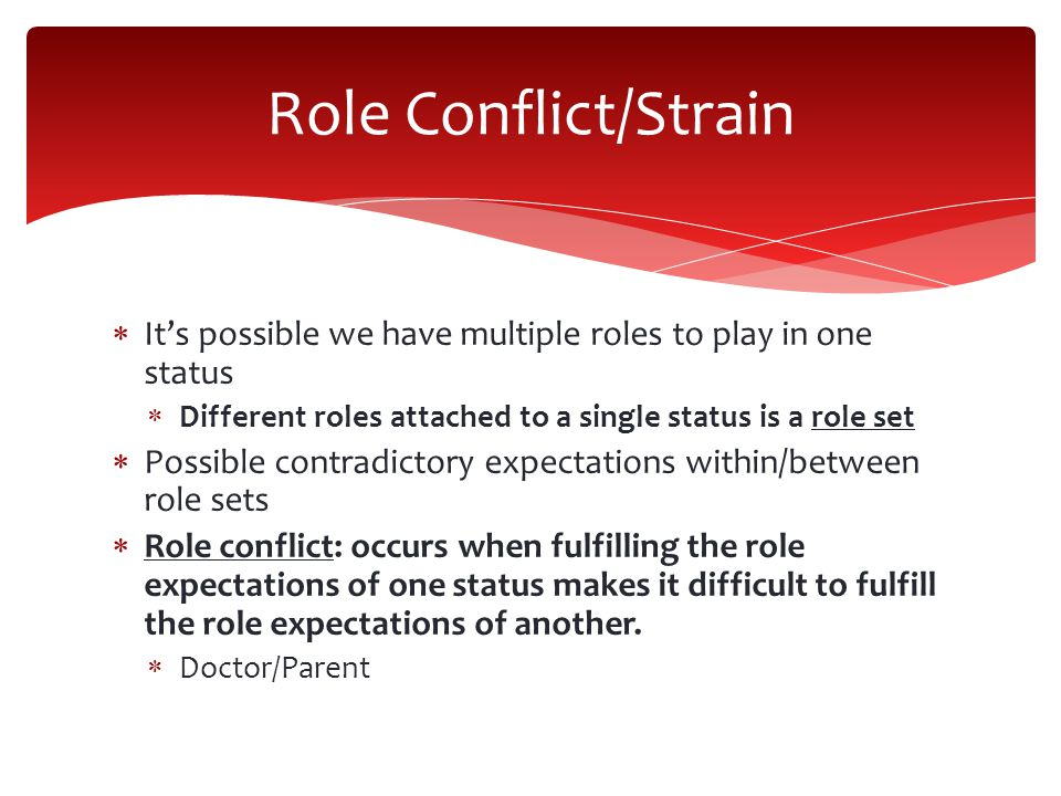 Role Conflict/Strain It's possible we have multiple roles to play in one status. Different roles attached to a single status is a role set.