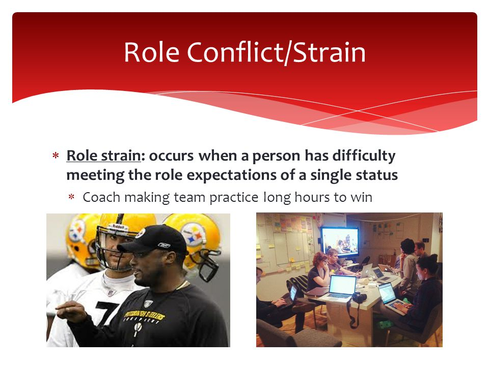 Role Conflict/Strain Role strain: occurs when a person has difficulty meeting the role expectations of a single status.