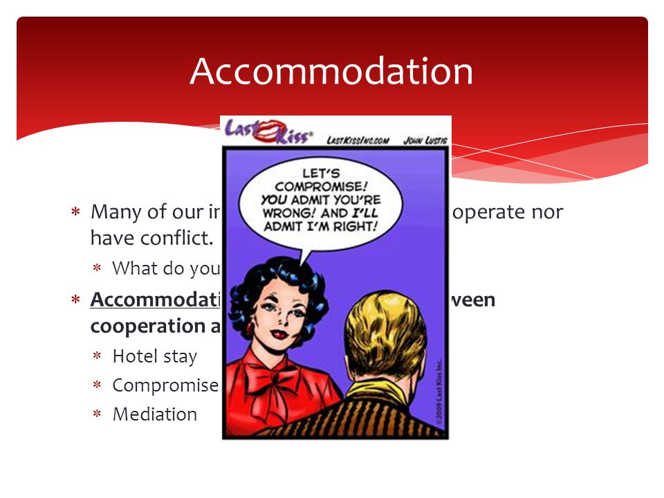 Accommodation Many of our interactions we neither cooperate nor have conflict. What do you think we do^^^^^^^^^^