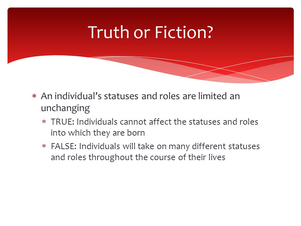 Truth or Fiction An individual's statuses and roles are limited an unchanging.