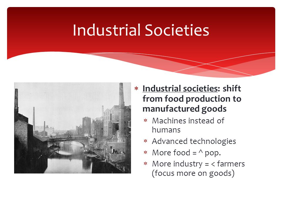 Industrial Societies Industrial societies: shift from food production to manufactured goods. Machines instead of humans.