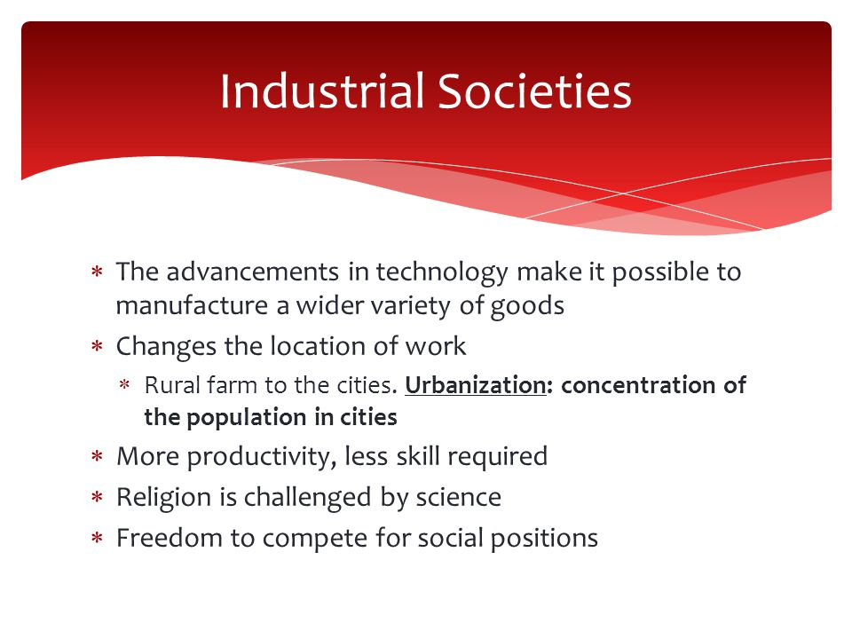 Industrial Societies The advancements in technology make it possible to manufacture a wider variety of goods.