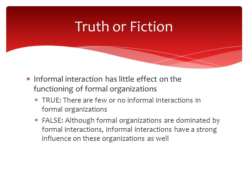 Truth or Fiction Informal interaction has little effect on the functioning of formal organizations.