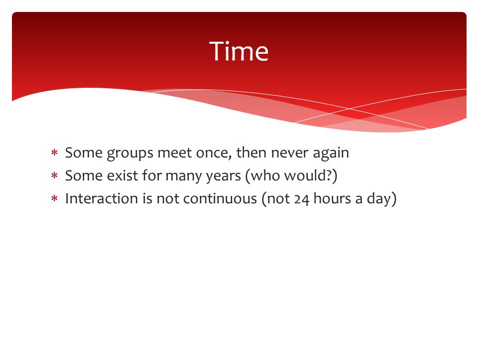 Time Some groups meet once, then never again