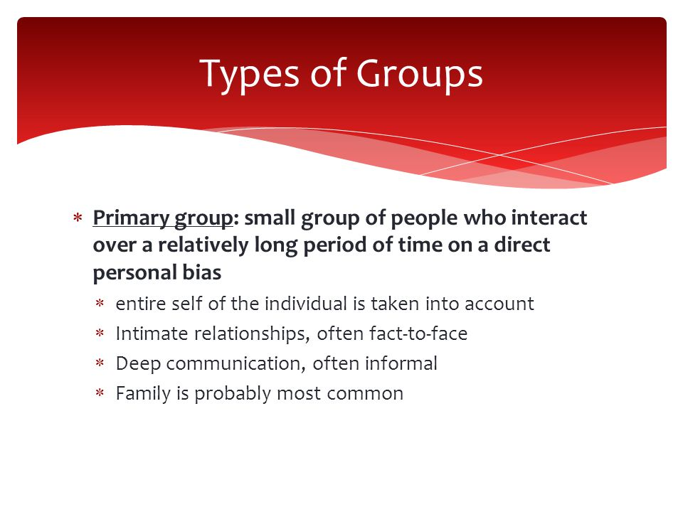 Types of Groups Primary group: small group of people who interact over a relatively long period of time on a direct personal bias.