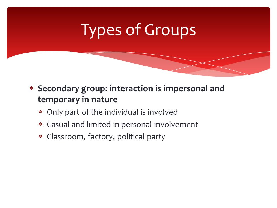 Types of Groups Secondary group: interaction is impersonal and temporary in nature. Only part of the individual is involved.