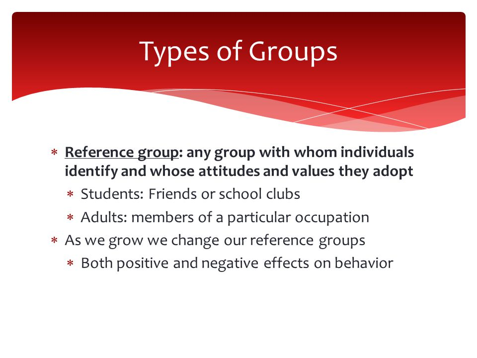 Types of Groups Reference group: any group with whom individuals identify and whose attitudes and values they adopt.