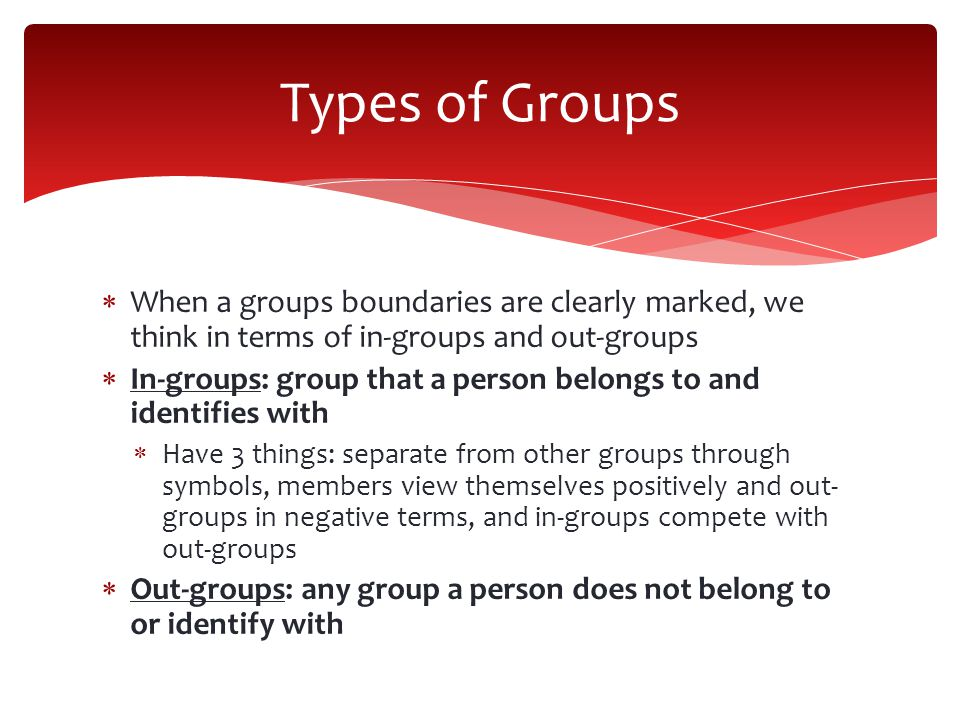 Types of Groups When a groups boundaries are clearly marked, we think in terms of in-groups and out-groups.