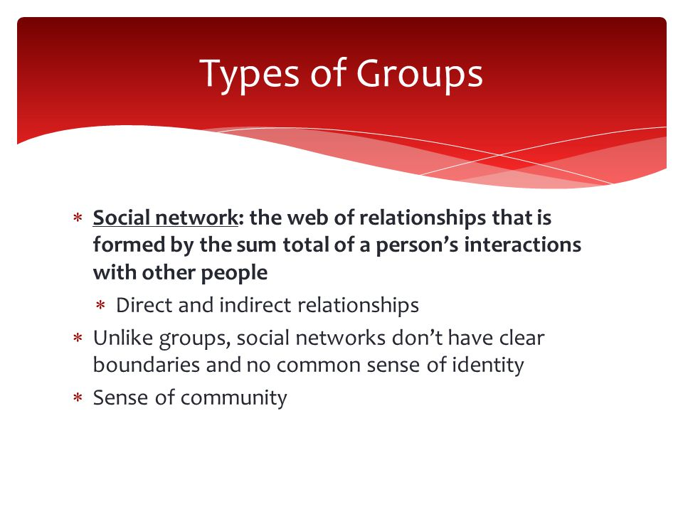Types of Groups Social network: the web of relationships that is formed by the sum total of a person's interactions with other people.