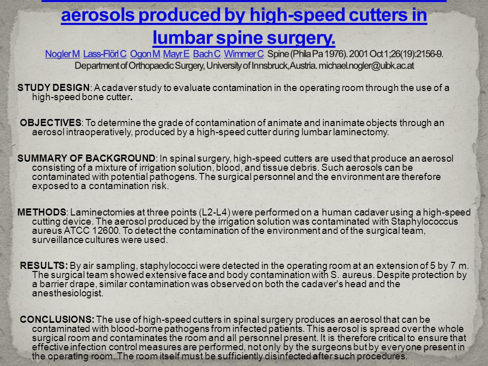 Environmental and body contamination through aerosols produced by high-speed cutters in lumbar spine surgery. Nogler M, Lass-Flörl C, Ogon M, Mayr E, Bach C, Wimmer C. Spine (Phila Pa 1976). 2001 Oct 1;26(19):2156-9. Department of Orthopaedic Surgery, University of Innsbruck, Austria. michael.nogler@uibk.ac.at