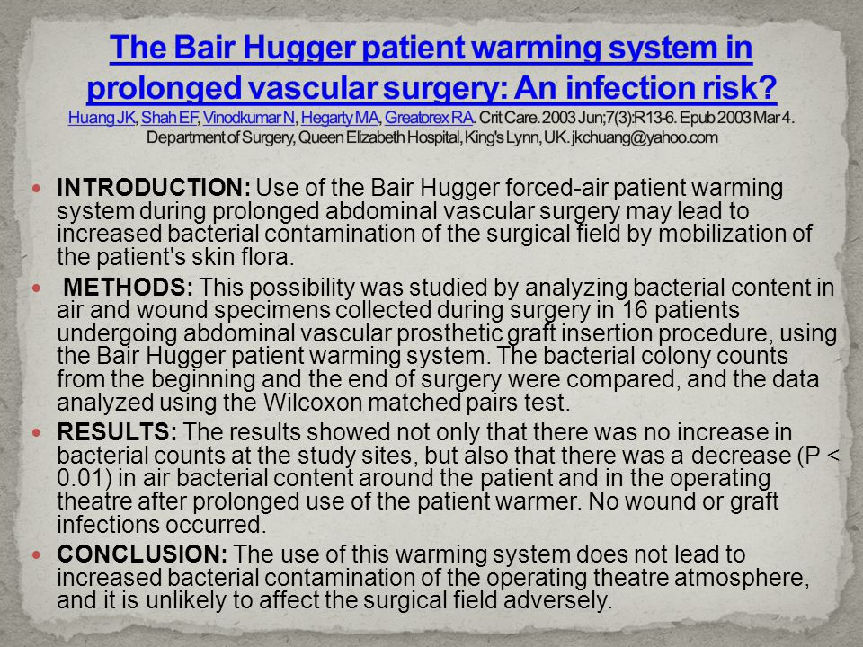 The Bair Hugger patient warming system in prolonged vascular surgery: An infection risk Huang JK, Shah EF, Vinodkumar N, Hegarty MA, Greatorex RA. Crit Care. 2003 Jun;7(3):R13-6. Epub 2003 Mar 4. Department of Surgery, Queen Elizabeth Hospital, King s Lynn, UK. jkchuang@yahoo.com