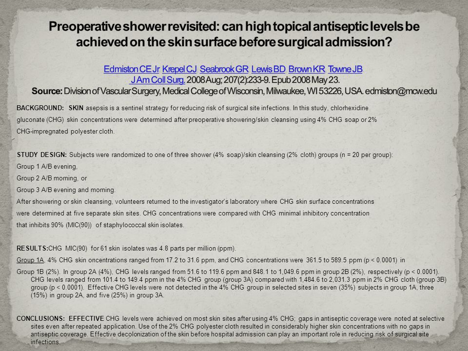 Preoperative shower revisited: can high topical antiseptic levels be achieved on the skin surface before surgical admission Edmiston CE Jr, Krepel CJ, Seabrook GR, Lewis BD, Brown KR, Towne JB. J Am Coll Surg. 2008 Aug; 207(2):233-9. Epub 2008 May 23. Source: Division of Vascular Surgery, Medical College of Wisconsin, Milwaukee, WI 53226, USA. edmiston@mcw.edu