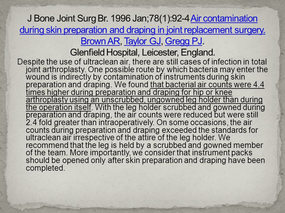 J Bone Joint Surg Br. 1996 Jan;78(1):92-4 Air contamination during skin preparation and draping in joint replacement surgery. Brown AR, Taylor GJ, Gregg PJ. Glenfield Hospital, Leicester, England.