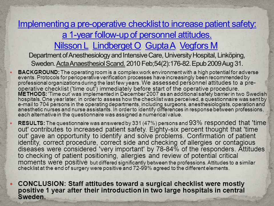 Implementing a pre-operative checklist to increase patient safety: a 1-year follow-up of personnel attitudes. Nilsson L, Lindberget O, Gupta A, Vegfors M. Department of Anesthesiology and Intensive Care, University Hospital, Linköping, Sweden. Acta Anaesthesiol Scand. 2010 Feb;54(2):176-82. Epub 2009 Aug 31.
