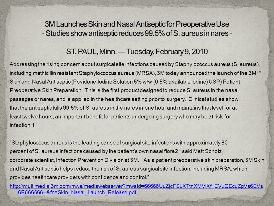 3M Launches Skin and Nasal Antiseptic for Preoperative Use - Studies show antiseptic reduces 99.5% of S. aureus in nares - ST. PAUL, Minn. — Tuesday, February 9, 2010