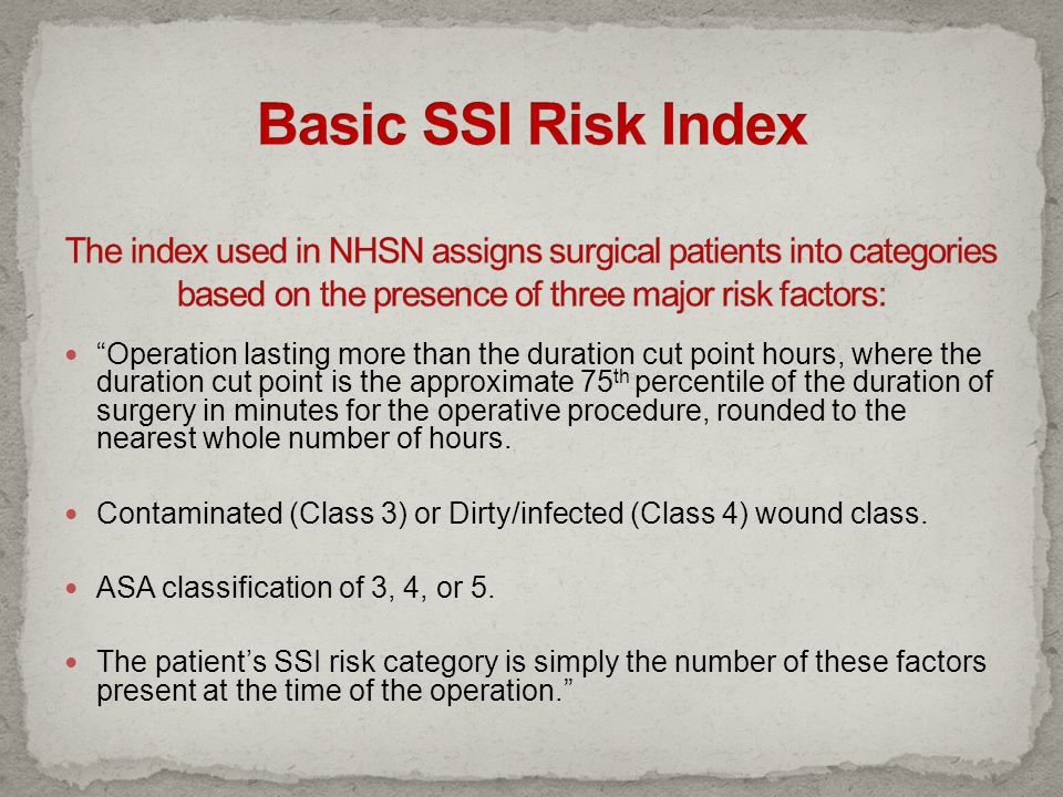 Basic SSI Risk Index The index used in NHSN assigns surgical patients into categories based on the presence of three major risk factors: