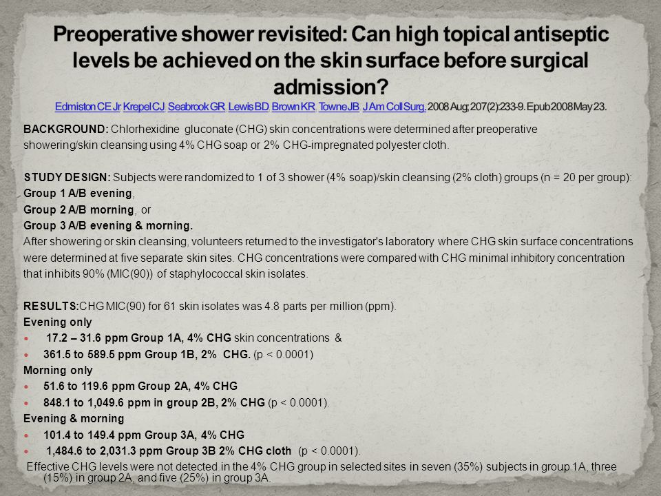 Preoperative shower revisited: Can high topical antiseptic levels be achieved on the skin surface before surgical admission Edmiston CE Jr, Krepel CJ, Seabrook GR, Lewis BD, Brown KR, Towne JB. J Am Coll Surg. 2008 Aug; 207(2):233-9. Epub 2008 May 23.