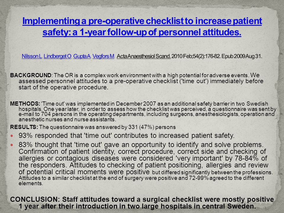 Implementing a pre-operative checklist to increase patient safety: a 1-year follow-up of personnel attitudes. Nilsson L, Lindberget O, Gupta A, Vegfors M. Acta Anaesthesiol Scand. 2010 Feb;54(2):176-82. Epub 2009 Aug 31.