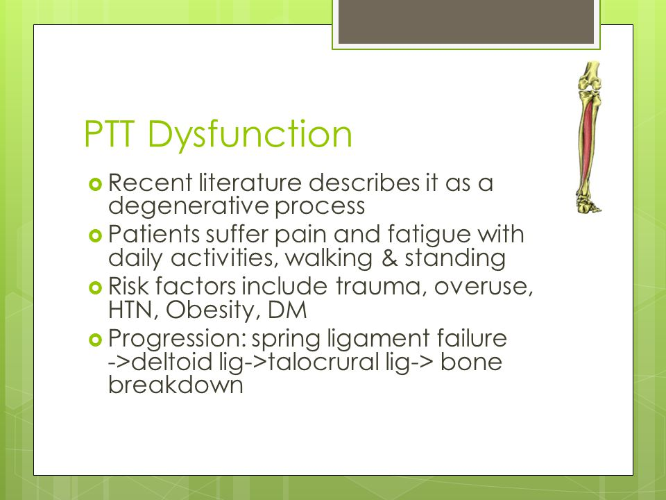 PTT Dysfunction Recent literature describes it as a degenerative process. Patients suffer pain and fatigue with daily activities, walking & standing.