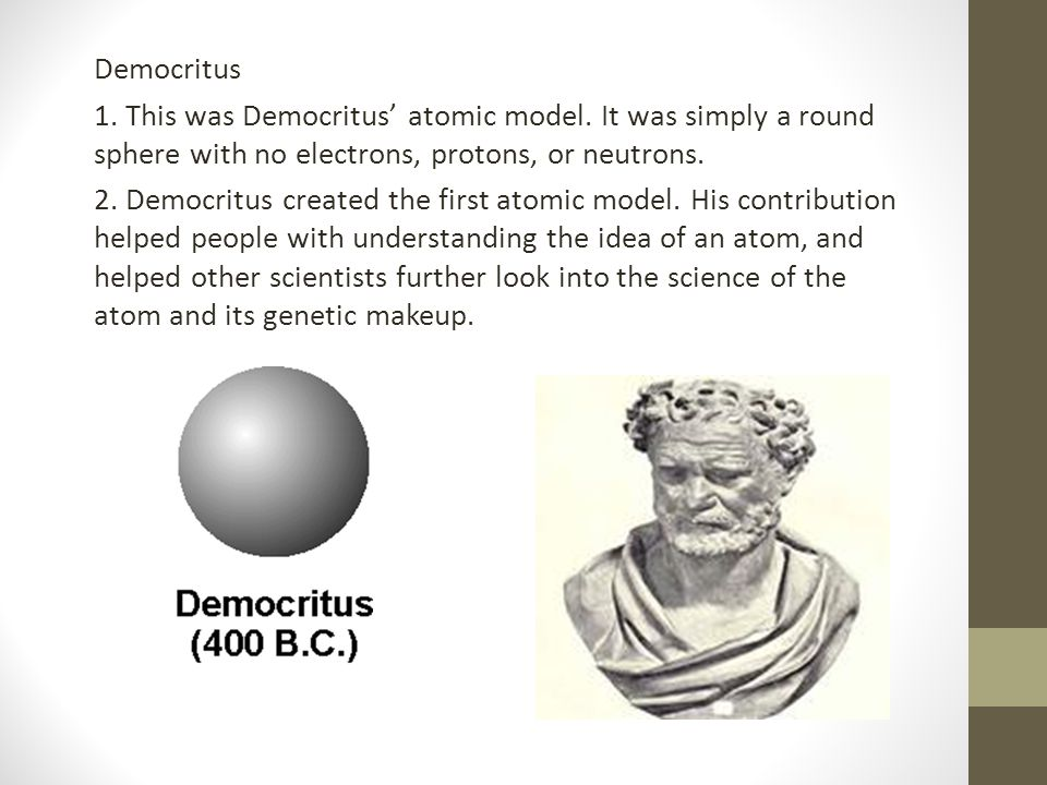 Democritus 1. This was Democritus' atomic model. It was simply a round sphere with no electrons, protons, or neutrons.
