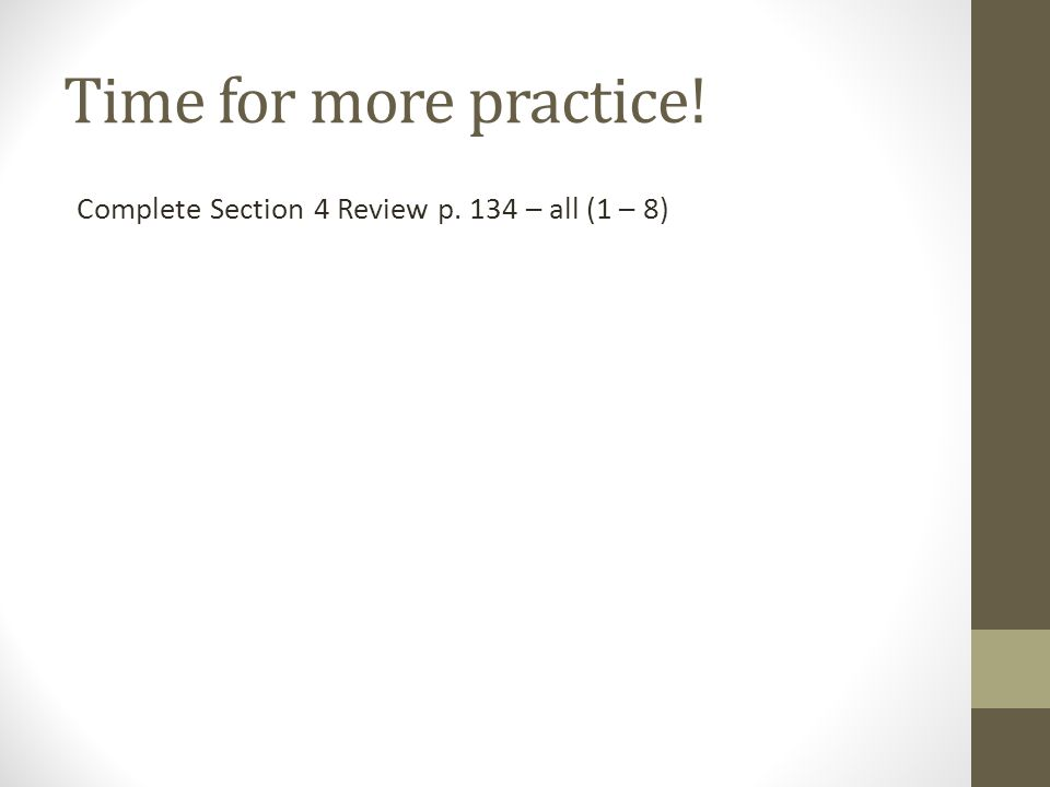 Time for more practice! Complete Section 4 Review p. 134 – all (1 – 8)