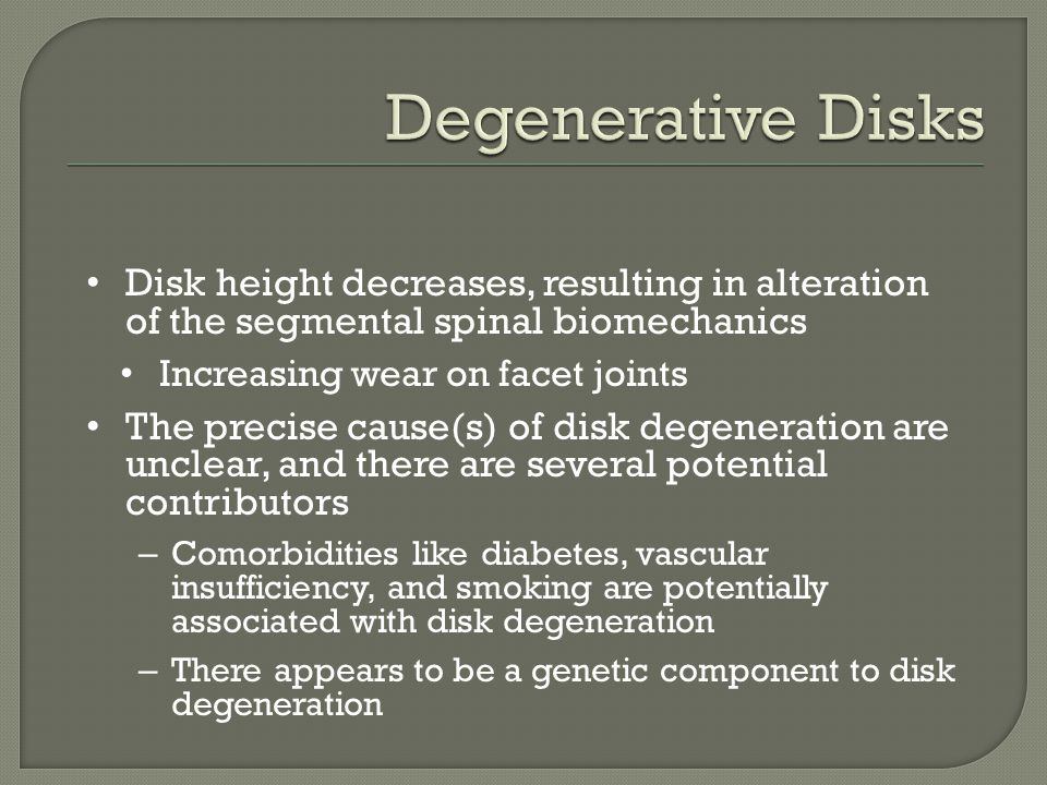 Degenerative Disks Disk height decreases, resulting in alteration of the segmental spinal biomechanics.