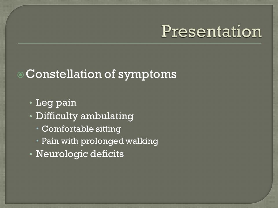 Presentation Constellation of symptoms Leg pain Difficulty ambulating