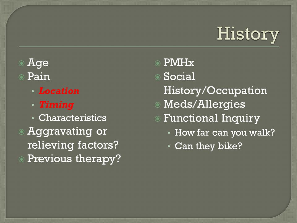 History Age Pain Aggravating or relieving factors Previous therapy