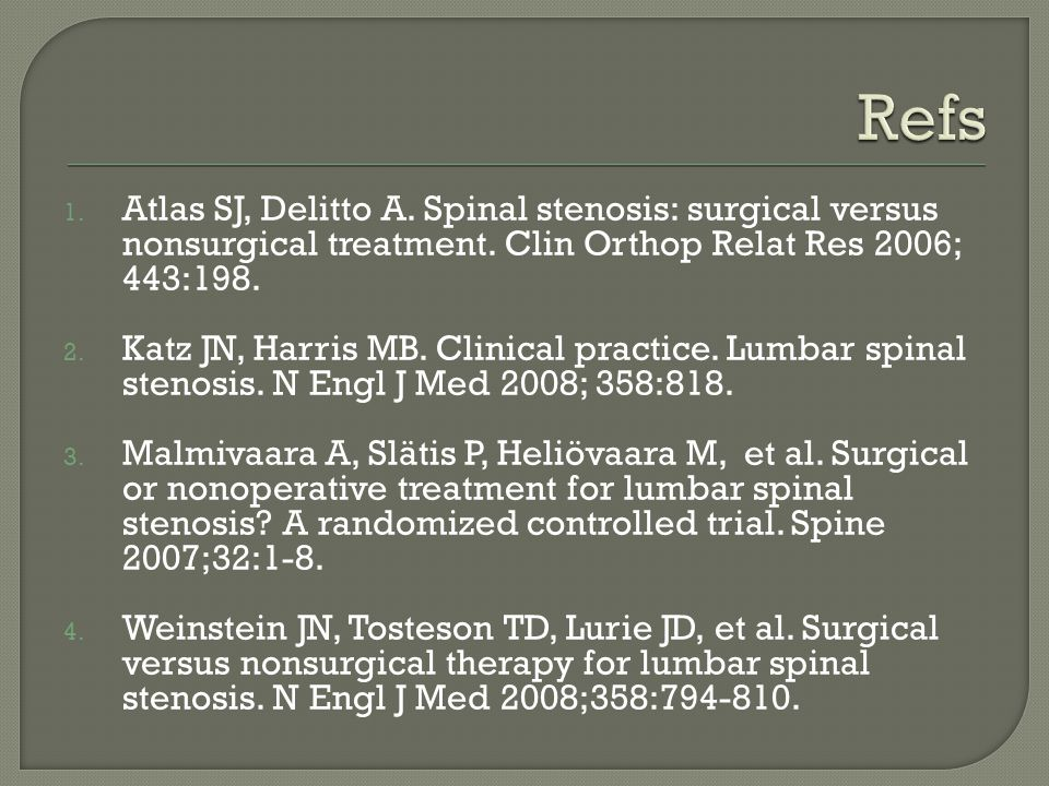 Refs Atlas SJ, Delitto A. Spinal stenosis: surgical versus nonsurgical treatment. Clin Orthop Relat Res 2006; 443:198.