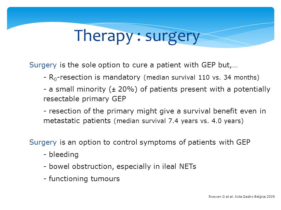 Therapy : surgery Surgery is the sole option to cure a patient with GEP but,… R0-resection is mandatory (median survival 110 vs. 34 months)