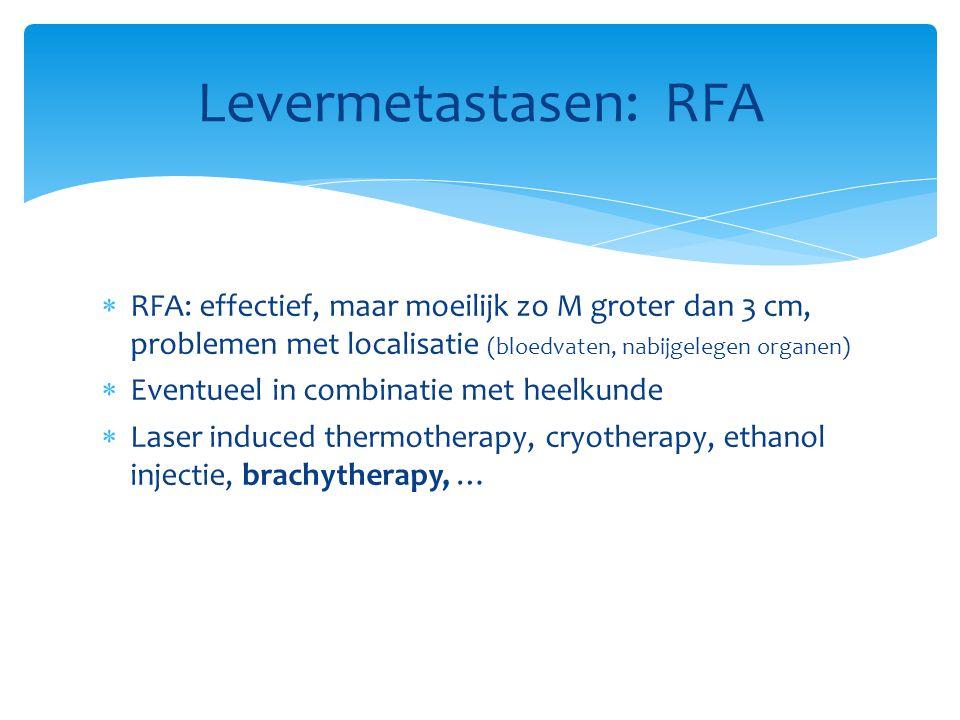 Levermetastasen: RFA RFA: effectief, maar moeilijk zo M groter dan 3 cm, problemen met localisatie (bloedvaten, nabijgelegen organen)