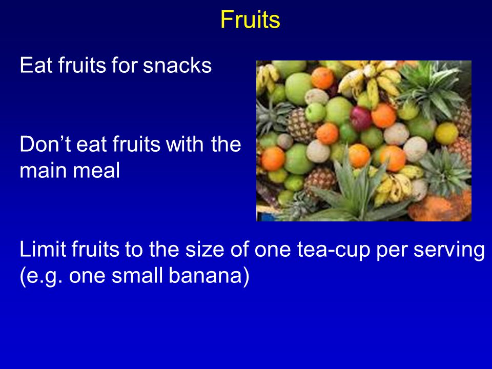Fruits Eat fruits for snacks Don't eat fruits with the main meal