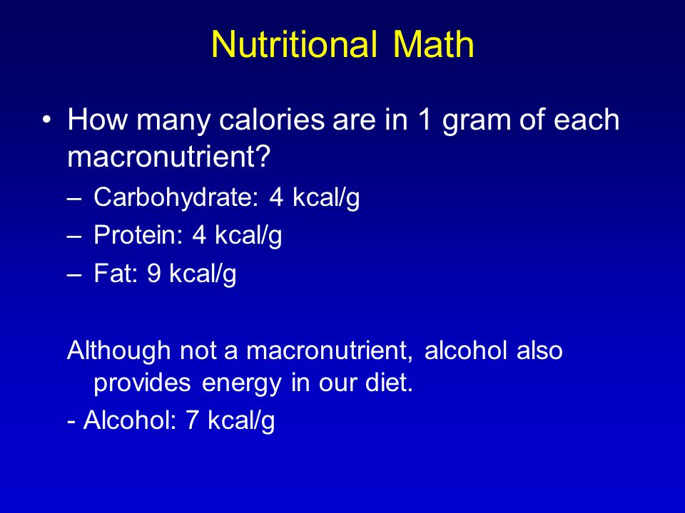 Nutritional Math How many calories are in 1 gram of each macronutrient Carbohydrate: 4 kcal/g. Protein: 4 kcal/g.