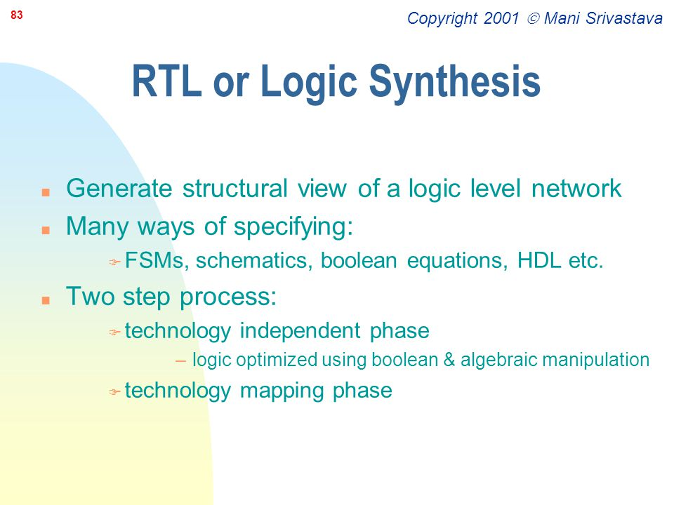RTL or Logic Synthesis Generate structural view of a logic level network. Many ways of specifying:
