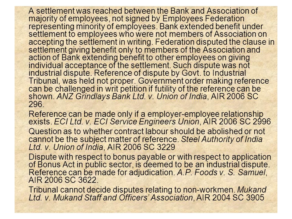 A settlement was reached between the Bank and Association of majority of employees, not signed by Employees Federation representing minority of employees. Bank extended benefit under settlement to employees who were not members of Association on accepting the settlement in writing. Federation disputed the clause in settlement giving benefit only to members of the Association and action of Bank extending benefit to other employees on giving individual acceptance of the settlement. Such dispute was not industrial dispute. Reference of dispute by Govt. to Industrial Tribunal, was held not proper. Government order making reference can be challenged in writ petition if futility of the reference can be shown. ANZ Grindlays Bank Ltd. v. Union of India, AIR 2006 SC 296.