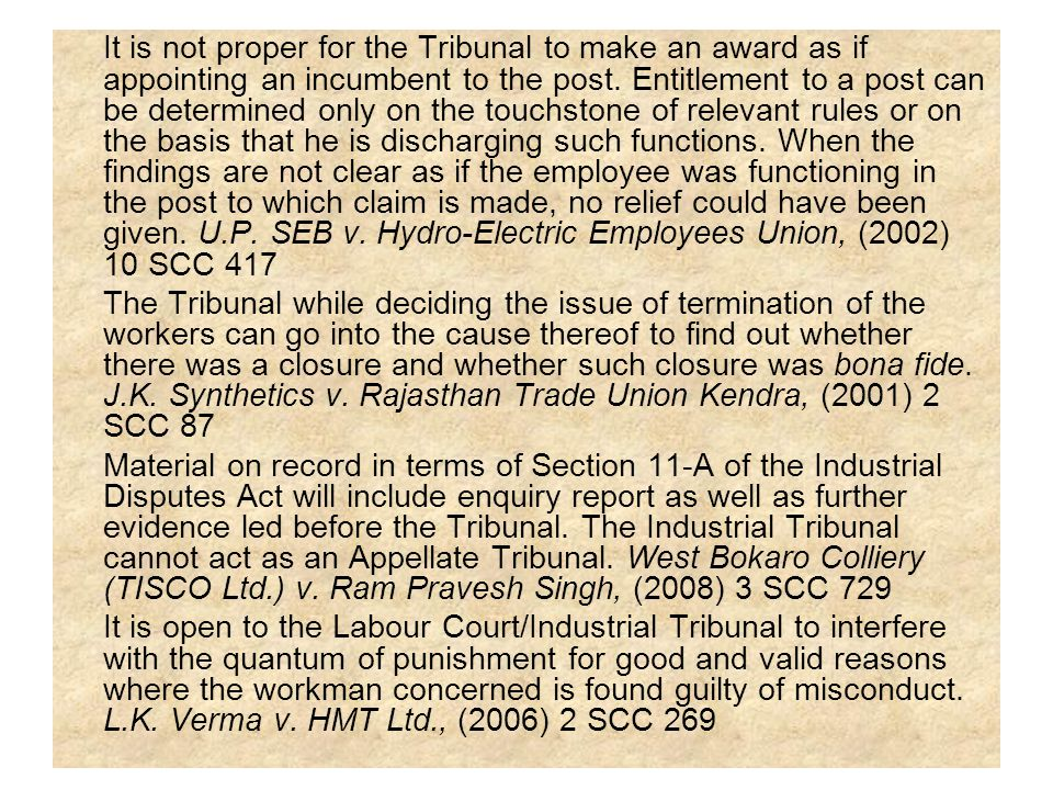 It is not proper for the Tribunal to make an award as if appointing an incumbent to the post. Entitlement to a post can be determined only on the touchstone of relevant rules or on the basis that he is discharging such functions. When the findings are not clear as if the employee was functioning in the post to which claim is made, no relief could have been given. U.P. SEB v. Hydro-Electric Employees Union, (2002) 10 SCC 417