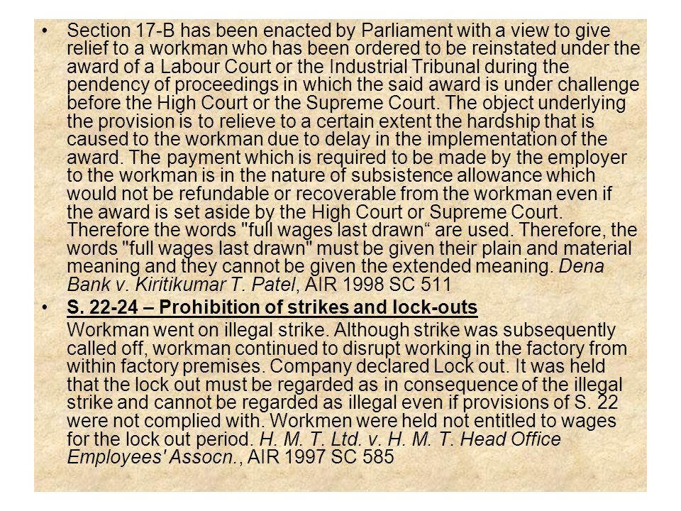 Section 17-B has been enacted by Parliament with a view to give relief to a workman who has been ordered to be reinstated under the award of a Labour Court or the Industrial Tribunal during the pendency of proceedings in which the said award is under challenge before the High Court or the Supreme Court. The object underlying the provision is to relieve to a certain extent the hardship that is caused to the workman due to delay in the implementation of the award. The payment which is required to be made by the employer to the workman is in the nature of subsistence allowance which would not be refundable or recoverable from the workman even if the award is set aside by the High Court or Supreme Court. Therefore the words full wages last drawn are used. Therefore, the words full wages last drawn must be given their plain and material meaning and they cannot be given the extended meaning. Dena Bank v. Kiritikumar T. Patel, AIR 1998 SC 511