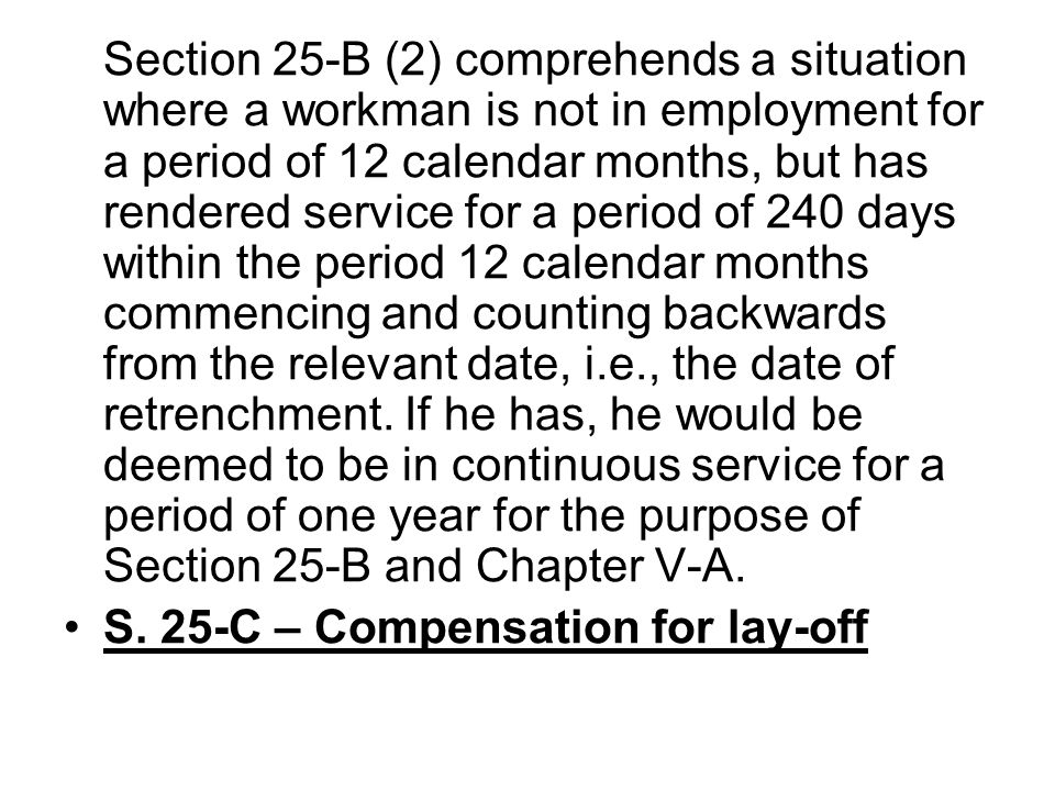 Section 25-B (2) comprehends a situation where a workman is not in employment for a period of 12 calendar months, but has rendered service for a period of 240 days within the period 12 calendar months commencing and counting backwards from the relevant date, i.e., the date of retrenchment. If he has, he would be deemed to be in continuous service for a period of one year for the purpose of Section 25-B and Chapter V-A.
