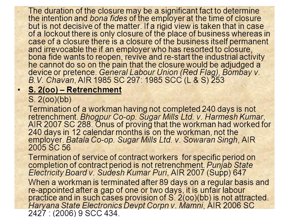 The duration of the closure may be a significant fact to determine the intention and bona fides of the employer at the time of closure but is not decisive of the matter. If a rigid view is taken that in case of a lockout there is only closure of the place of business whereas in case of a closure there is a closure of the business itself permanent and irrevocable the if an employer who has resorted to closure, bona fide wants to reopen, revive and re-start the industrial activity he cannot do so on the pain that the closure would be adjudged a device or pretence. General Labour Union (Red Flag), Bombay v. B.V. Chavan, AIR 1985 SC 297: 1985 SCC (L & S) 253