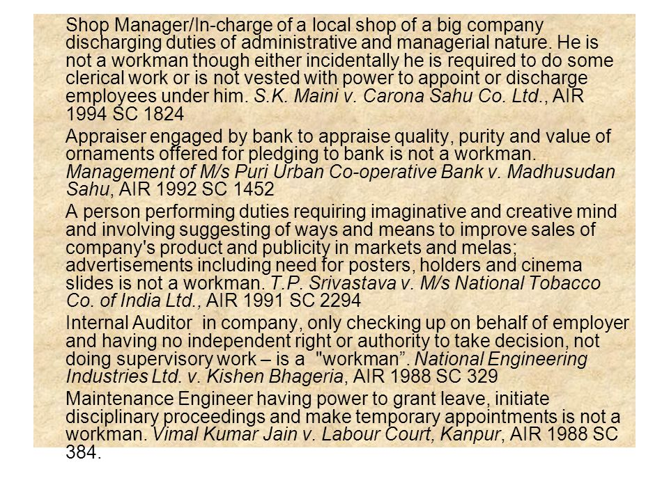 Shop Manager/In-charge of a local shop of a big company discharging duties of administrative and managerial nature. He is not a workman though either incidentally he is required to do some clerical work or is not vested with power to appoint or discharge employees under him. S.K. Maini v. Carona Sahu Co. Ltd., AIR 1994 SC 1824
