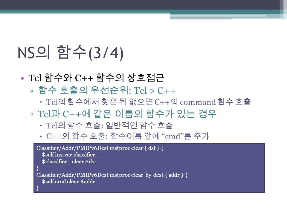 NS의 함수(3/4) Tcl 함수와 C++ 함수의 상호접근 함수 호출의 우선순위: Tcl > C++