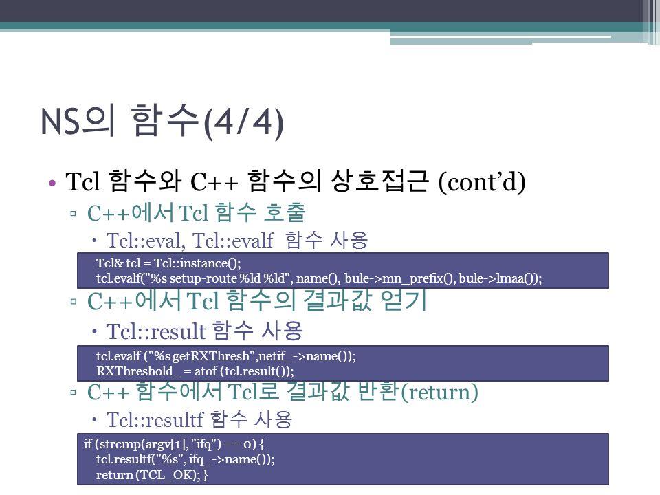NS의 함수(4/4) Tcl 함수와 C++ 함수의 상호접근 (cont'd) C++에서 Tcl 함수의 결과값 얻기