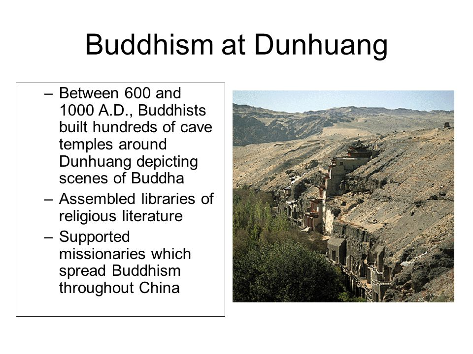 Buddhism at Dunhuang Between 600 and 1000 A.D., Buddhists built hundreds of cave temples around Dunhuang depicting scenes of Buddha.