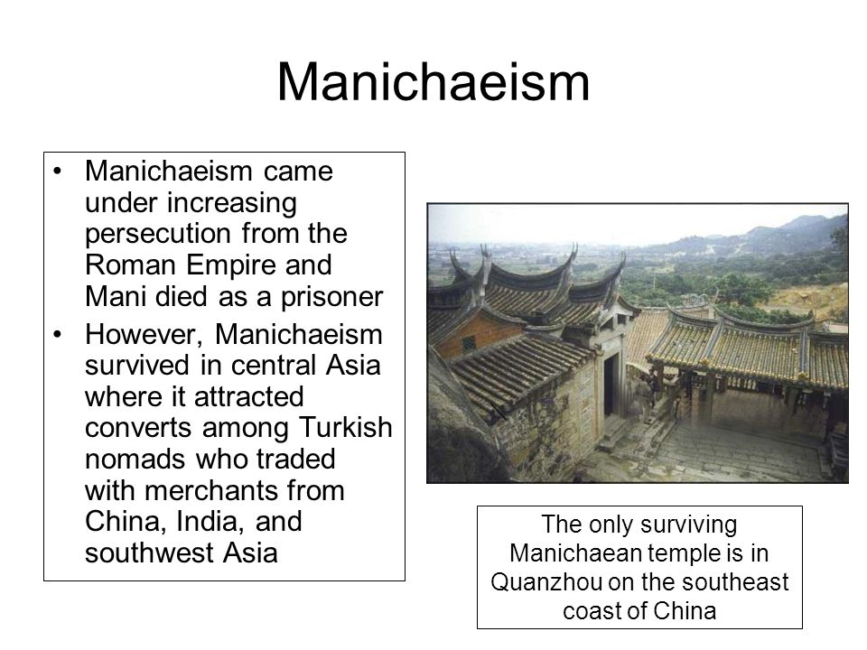 Manichaeism Manichaeism came under increasing persecution from the Roman Empire and Mani died as a prisoner.